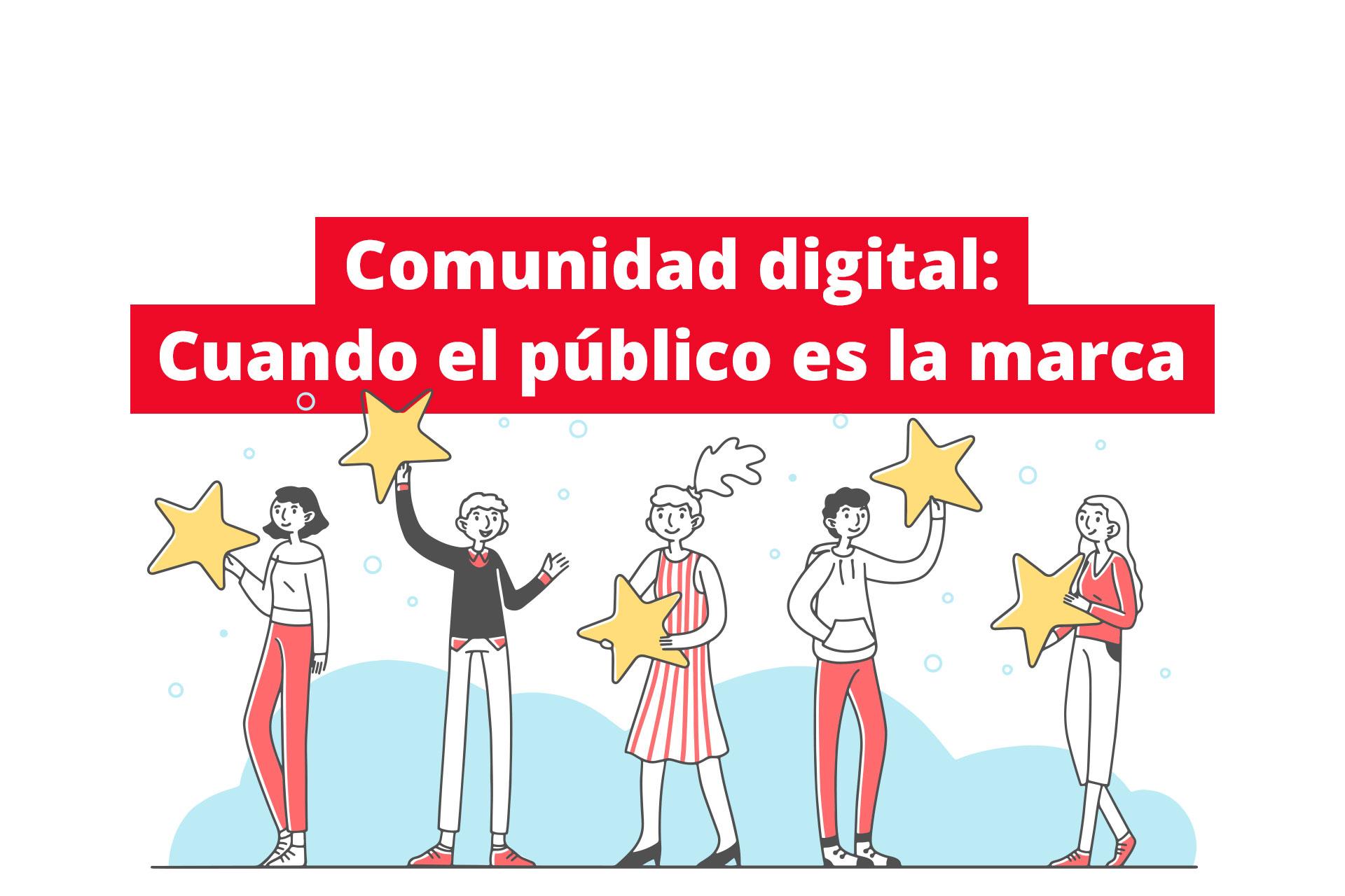 Comunidad digital: Cuando el público es la marca 7