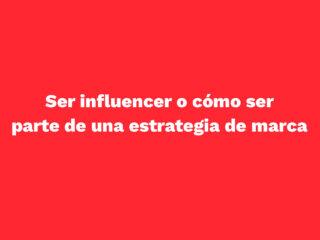 Ser influencer o cómo ser parte de una estrategia de marca